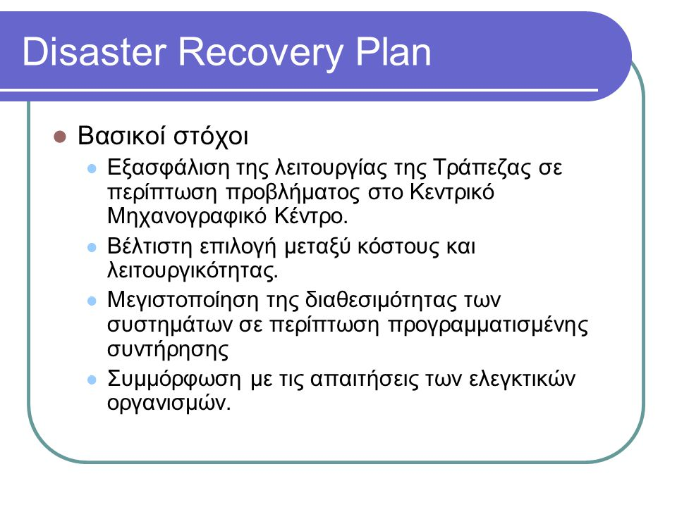Disaster Recovery Plan  Βασικοί στόχοι  Εξασφάλιση της λειτουργίας της Τράπεζας σε περίπτωση προβλήματος στο Κεντρικό Μηχανογραφικό Κέντρο.  Βέλτισ