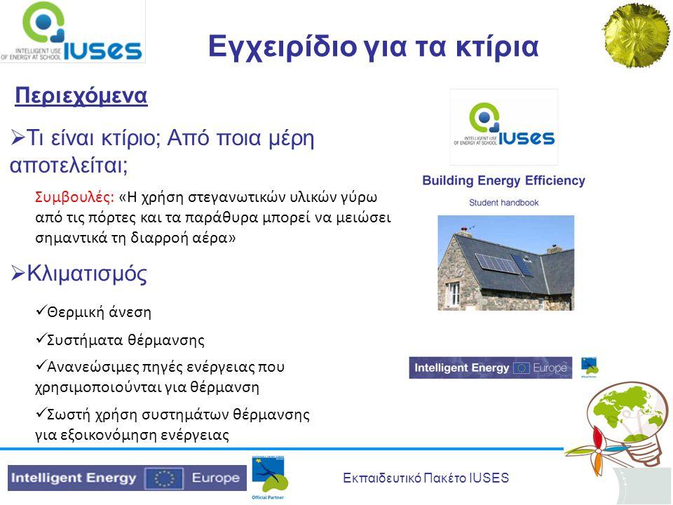 Εκπαιδευτικό Πακέτο IUSES Εγχειρίδιο για τα κτίρια Περιεχόμενα  Τι είναι κτίριο; Από ποια μέρη αποτελείται; Συμβουλές: «Η χρήση στεγανωτικών υλικών γύρω από τις πόρτες και τα παράθυρα μπορεί να μειώσει σημαντικά τη διαρροή αέρα»  Κλιματισμός  Θερμική άνεση  Συστήματα θέρμανσης  Ανανεώσιμες πηγές ενέργειας που χρησιμοποιούνται για θέρμανση  Σωστή χρήση συστημάτων θέρμανσης για εξοικονόμηση ενέργειας