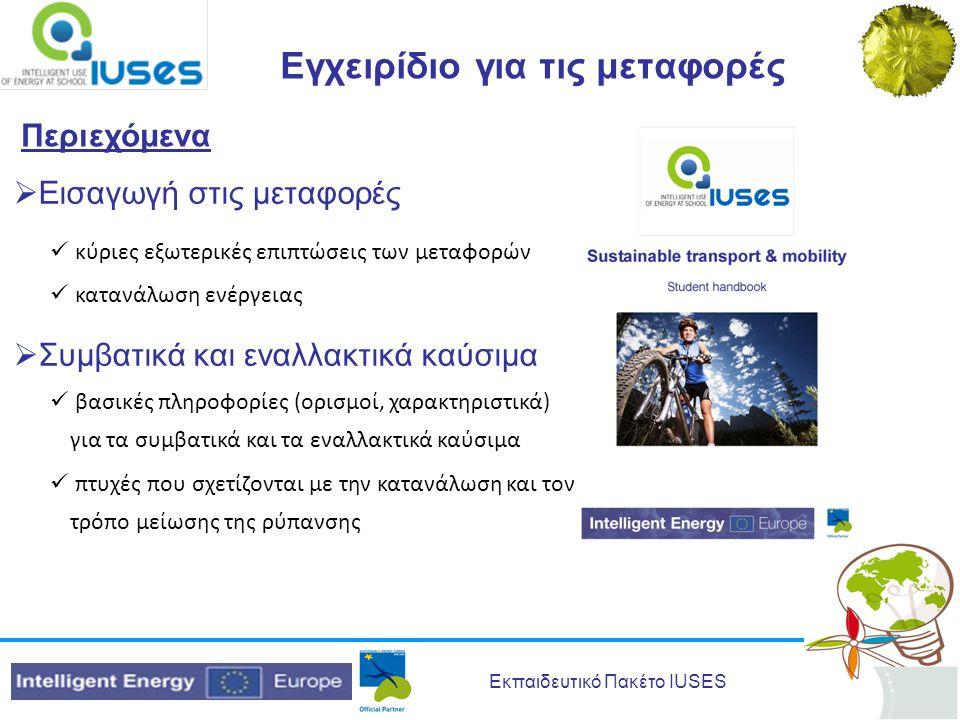 Εκπαιδευτικό Πακέτο IUSES Εγχειρίδιο για τις μεταφορές Περιεχόμενα  Εναλλακτικές μεταφορές  κίνητρα για τη χρήση εναλλακτικών μεταφορικών μέσων  Σχέδιο Βιώσιμων Αστικών Μετακινήσεων  Βιώσιμη οδήγηση  Βιώσιμα συστήματα μεταφορών  Σχέδιο Σχολικών Μετακινήσεων/Μεταφορών