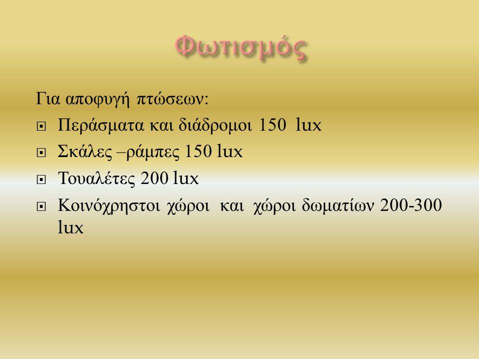 Για αποφυγή πτώσεων :  Περάσματα και διάδρομοι 150 lux  Σκάλες – ράμπες 150 lux  Τουαλέτες 200 lux  Κοινόχρηστοι χώροι και χώροι δωματίων 200-300 lux