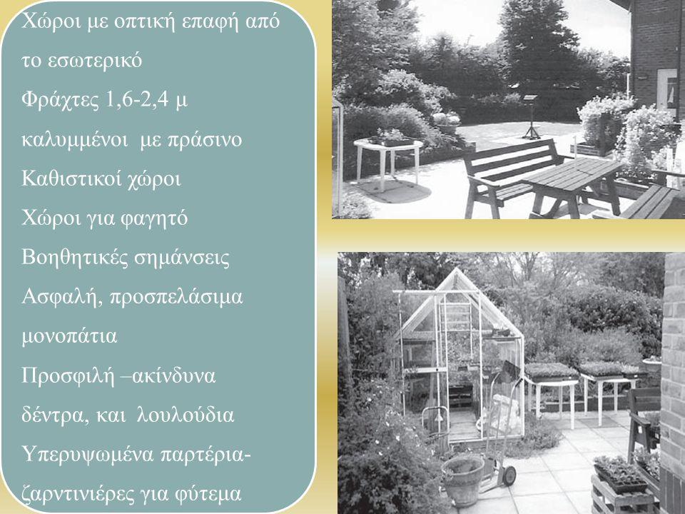 Χώροι με οπτική επαφή από το εσωτερικό Φράχτες 1,6-2,4 μ καλυμμένοι με πράσινο Καθιστικοί χώροι Χώροι για φαγητό Βοηθητικές σημάνσεις Ασφαλή, προσπελάσιμα μονοπάτια Προσφιλή –ακίνδυνα δέντρα, και λουλούδια Υπερυψωμένα παρτέρια- ζαρντινιέρες για φύτεμα
