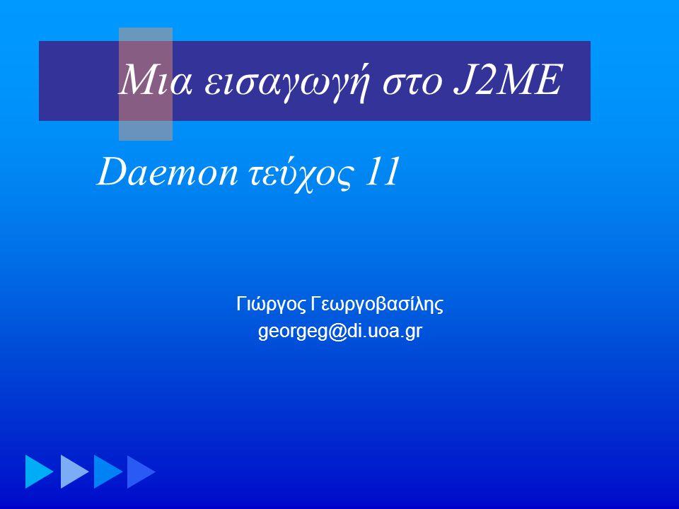 Μια εισαγωγή στο J2ME12 • Μια φόρμα κατασκευάζεται παρόμοια με τον τρόπο που 'γεμίζουμε' ένα JPanel • Τύποι πεδίων: ChoiceGroup, CustomItem, DateField, Gauge, ImageItem, Spacer, StringItem, TextField • Στο MIDP 2.0 υπάρχει η δυνατότητα ορισμού δικών μας τύπων πεδίων (Item) Χρηστική διεπαφή: φόρμες
