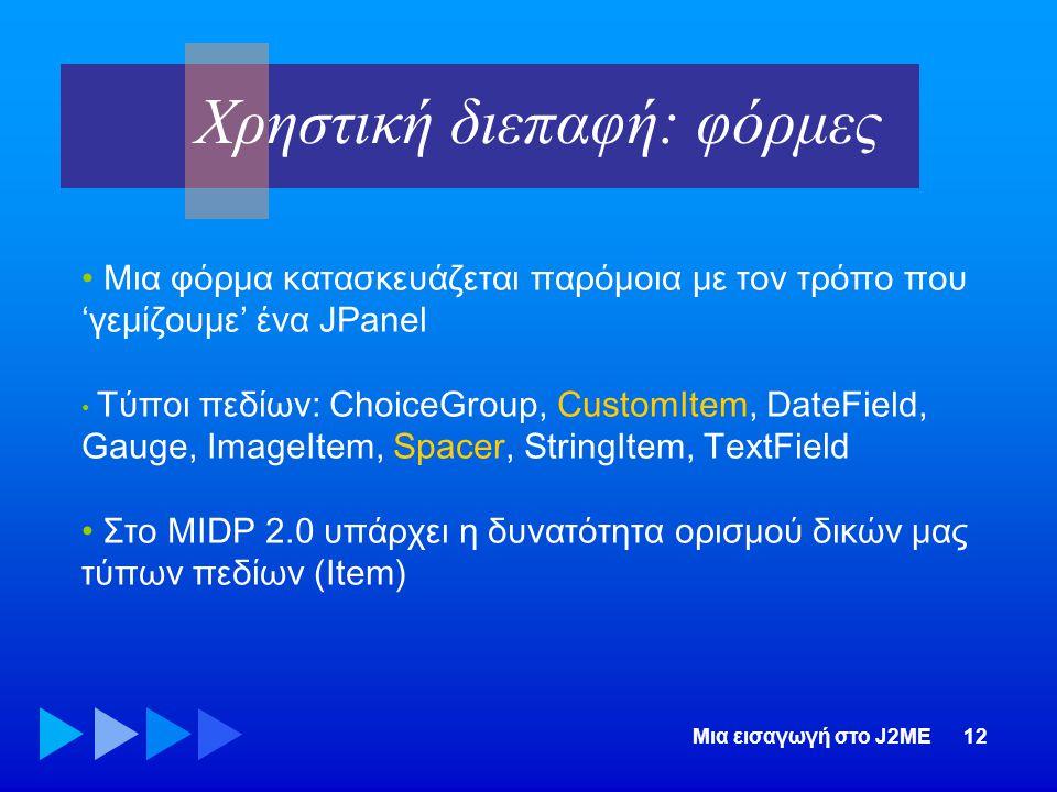 Μια εισαγωγή στο J2ME12 • Μια φόρμα κατασκευάζεται παρόμοια με τον τρόπο που 'γεμίζουμε' ένα JPanel • Τύποι πεδίων: ChoiceGroup, CustomItem, DateField