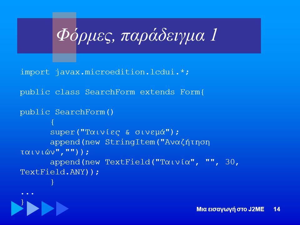 Μια εισαγωγή στο J2ME14 import javax.microedition.lcdui.*; public class SearchForm extends Form{ public SearchForm() { super(