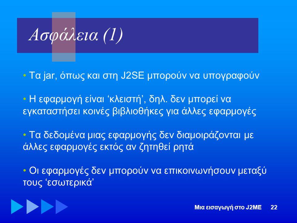 Μια εισαγωγή στο J2ME22 • Τα jar, όπως και στη J2SE μπορούν να υπογραφούν • Η εφαρμογή είναι 'κλειστή', δηλ. δεν μπορεί να εγκαταστήσει κοινές βιβλιοθ