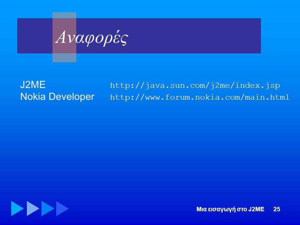 Μια εισαγωγή στο J2ME25 Αναφορές J2ME http://java.sun.com/j2me/index.jsp Nokia Developer http://www.forum.nokia.com/main.html