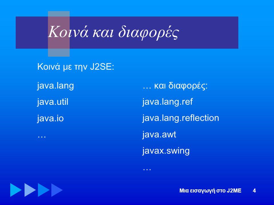 Μια εισαγωγή στο J2ME4 Κοινά και διαφορές Κοινά με την J2SE: java.lang java.util java.io … … και διαφορές: java.lang.ref java.lang.reflection java.awt