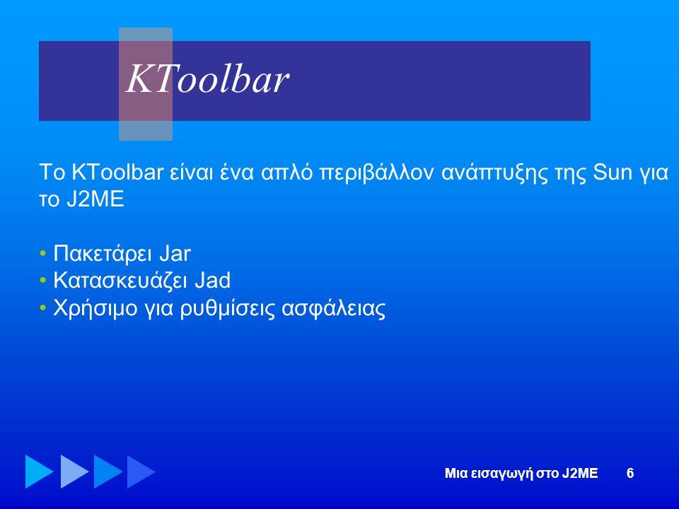 Μια εισαγωγή στο J2ME6 Το KToolbar είναι ένα απλό περιβάλλον ανάπτυξης της Sun για το J2ME • Πακετάρει Jar • Κατασκευάζει Jad • Χρήσιμο για ρυθμίσεις