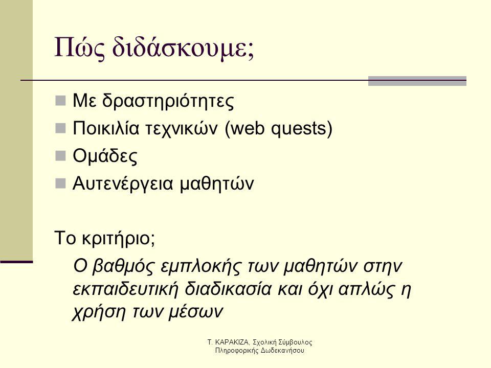 Τ. ΚΑΡΑΚΙΖΑ, Σχολική Σύμβουλος Πληροφορικής Δωδεκανήσου Πώς διδάσκουμε;  Με δραστηριότητες  Ποικιλία τεχνικών (web quests)  Ομάδες  Αυτενέργεια μα