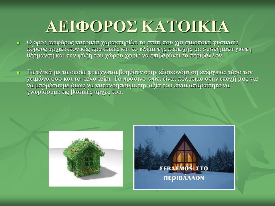 ΑΕΙΦΟΡΟΣ ΚΑΤΟΙΚΙΑ  Ο όρος αειφόρος κατοικία χαρακτηρίζει το σπίτι που χρησιμοποιεί φυσικούς πόρους αρχιτεκτονικές πρακτικές και το κλίμα της περιοχής με συστήματα για τη θέρμανση και την ψύξη του χώρου χωρίς να επιβαρύνει το περιβάλλον.