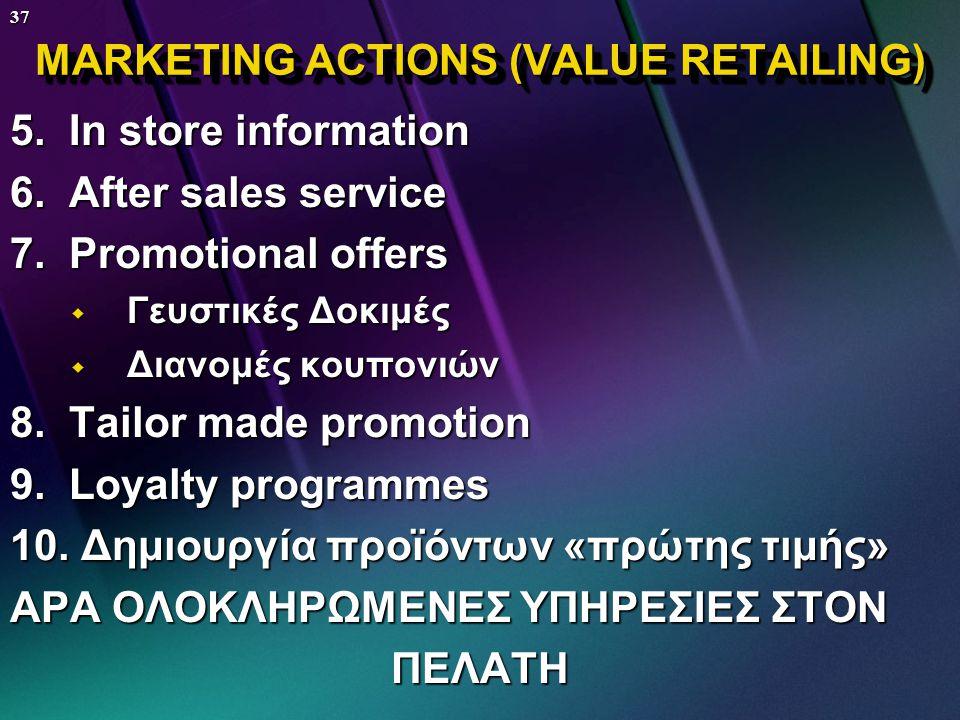 36 MARKETING ACTIONS (VALUE RETAILING) 1. Οι καταναλωτές δεν κοιτούν μόνο τις τιμές αλλά τη σχέση τιμής & ποιότητας (η διαφορά μεταξύ τιμής & ποιότητα