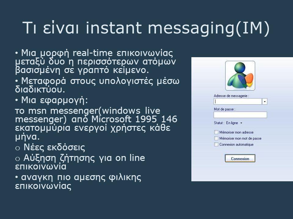 Τι είναι instant messaging(IM) • Μια μορφή real-time επικοινωνίας μεταξύ δυο η περισσότερων ατόμων βασισμένη σε γραπτό κείμενο. • Μεταφορά στους υπολο