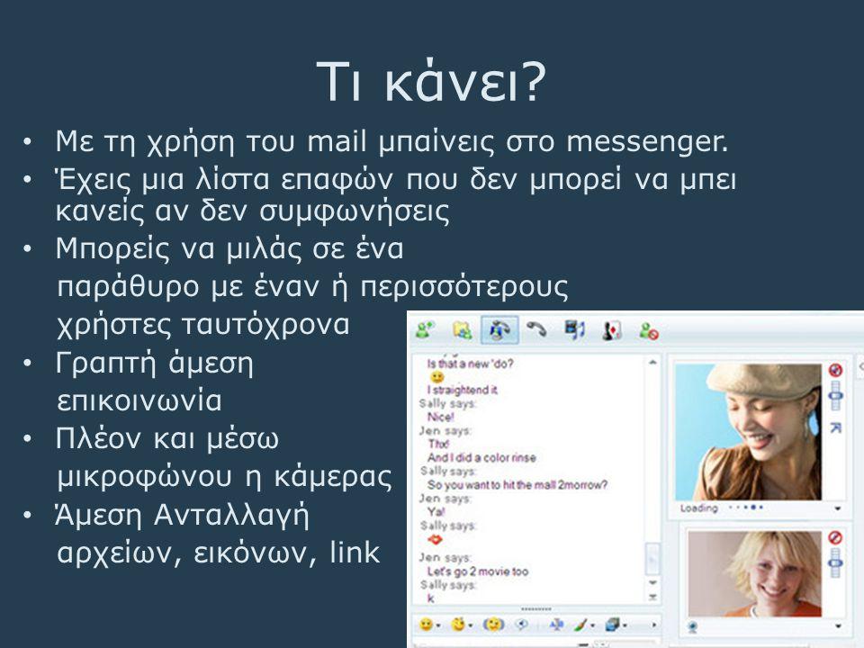 Τι κάνει? • Με τη χρήση του mail μπαίνεις στο messenger. • Έχεις μια λίστα επαφών που δεν μπορεί να μπει κανείς αν δεν συμφωνήσεις • Μπορείς να μιλάς
