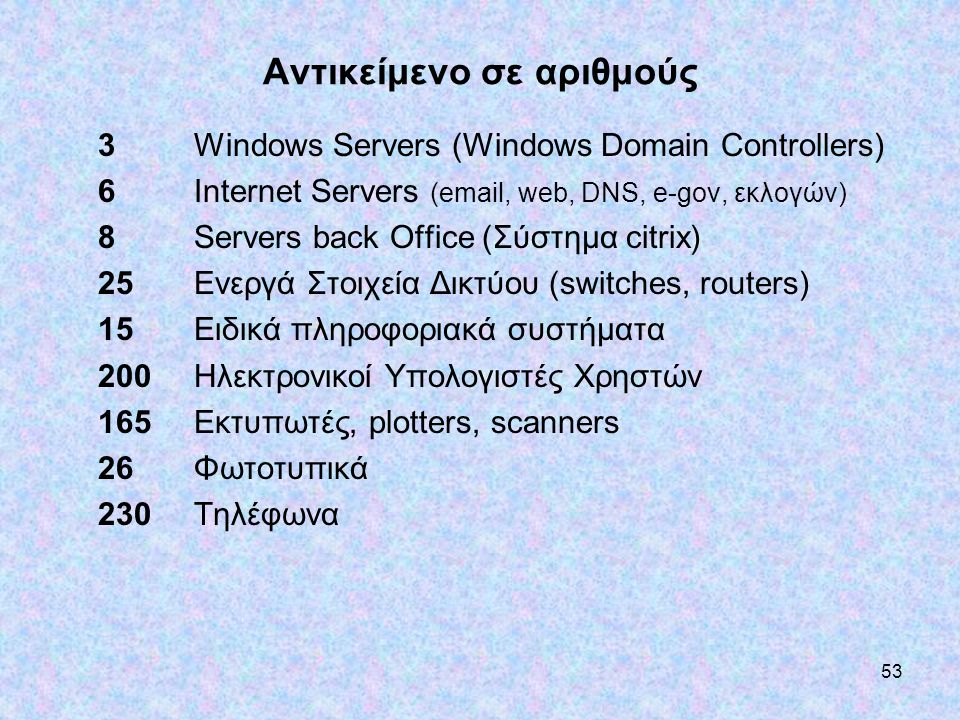 53 Αντικείμενο σε αριθμούς 3 Windows Servers (Windows Domain Controllers) 6 Internet Servers (email, web, DNS, e-gov, εκλογών) 8 Servers back Office (