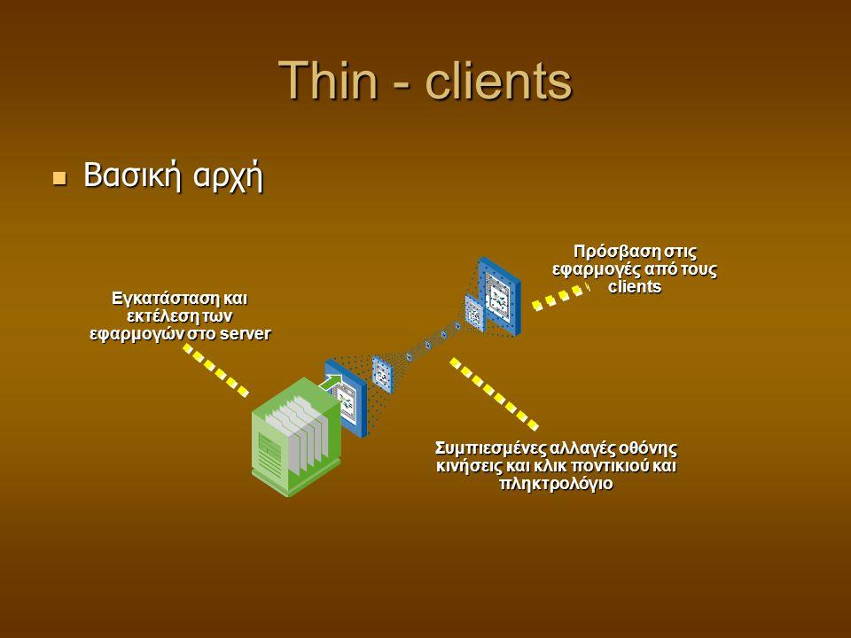 Thin - clients  Βασική αρχή Εγκατάσταση και εκτέλεση των εφαρμογών στο server Συμπιεσμένες αλλαγές οθόνης κινήσεις και κλικ ποντικιού και πληκτρολόγιο Πρόσβαση στις εφαρμογές από τους clients