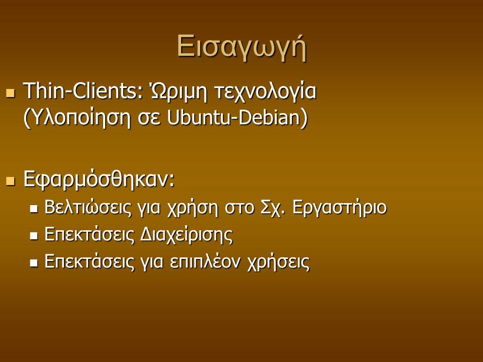 Εισαγωγή  Thin-Clients: Ώριμη τεχνολογία (Υλοποίηση σε Ubuntu-Debian )  Εφαρμόσθηκαν:  Βελτιώσεις για χρήση στο Σχ. Εργαστήριο  Επεκτάσεις Διαχείρ