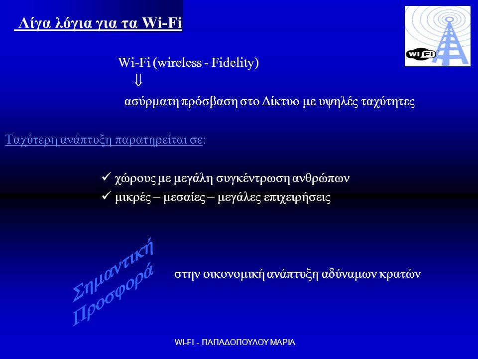 Λίγα λόγια για τα Wi-Fi Wi-Fi (wireless - Fidelity)  ασύρματη πρόσβαση στο Δίκτυο με υψηλές ταχύτητες Ταχύτερη ανάπτυξη παρατηρείται σε:  χώρους με μεγάλη συγκέντρωση ανθρώπων  μικρές – μεσαίες – μεγάλες επιχειρήσεις στην οικονομική ανάπτυξη αδύναμων κρατών WI-FI - ΠΑΠΑΔΟΠΟΥΛΟΥ ΜΑΡΙΑ