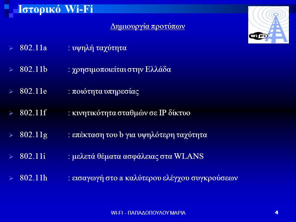 WI-FI - ΠΑΠΑΔΟΠΟΥΛΟΥ ΜΑΡΙΑ5 Ιστορικό Wi-Fi Παρόν  φθηνότερα σημεία πρόσβασης  δίνεται να προτυποποιηθεί το νέο πρότυπο 802.11Ν και να δημιουργηθούν τα νέα chips  υπόσχεται ταχύτητα 100Μbps Μέλλον Wi-Fi : τεχνολογία που ακόμα εξελίσσεται υψηλές ταχύτητες μεγάλη εμβέλεια καλύτερη επικοινωνία χαμηλό κόστος μεγαλύτερη προσβασιμότητα από καταναλωτές - επιχειρήσεις