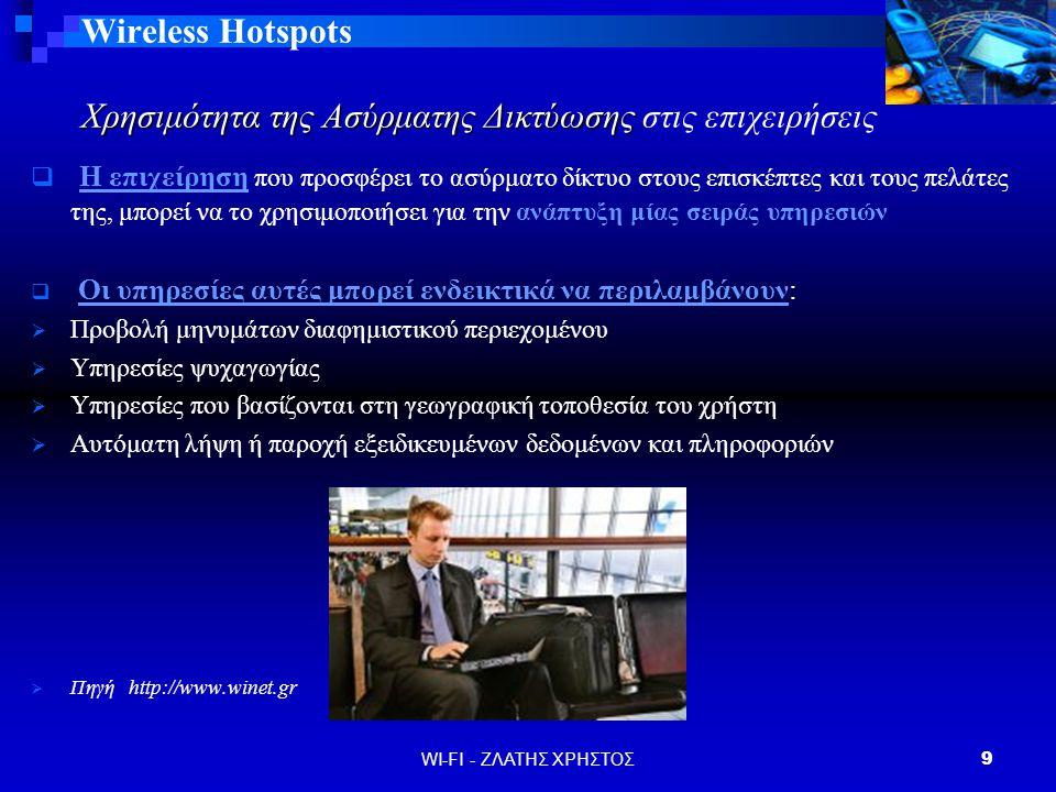 WI-FI - ΖΛΑΤΗΣ ΧΡΗΣΤΟΣ9 Wireless Hotspots Χρησιμότητα της Ασύρματης Δικτύωσης στις επιχειρήσεις  Η επιχείρηση που προσφέρει το ασύρματο δίκτυο στους επισκέπτες και τους πελάτες της, μπορεί να το χρησιμοποιήσει για την ανάπτυξη μίας σειράς υπηρεσιών  Οι υπηρεσίες αυτές μπορεί ενδεικτικά να περιλαμβάνουν:  Προβολή μηνυμάτων διαφημιστικού περιεχομένου  Υπηρεσίες ψυχαγωγίας  Υπηρεσίες που βασίζονται στη γεωγραφική τοποθεσία του χρήστη  Αυτόματη λήψη ή παροχή εξειδικευμένων δεδομένων και πληροφοριών  Πηγή http://www.winet.gr