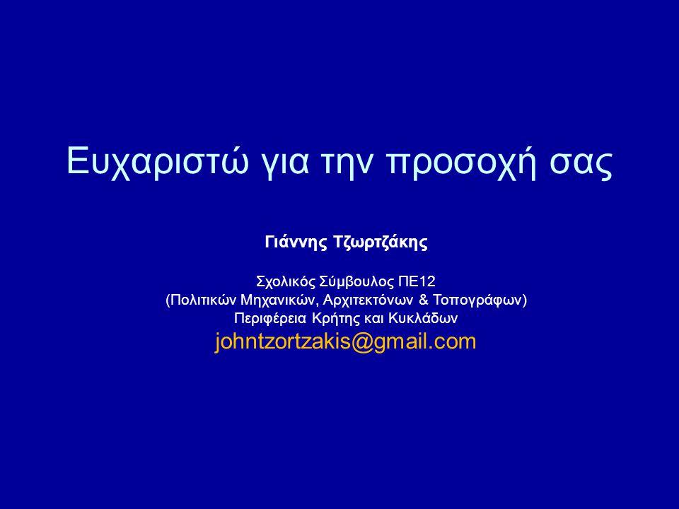 Ευχαριστώ για την προσοχή σας Γιάννης Τζωρτζάκης Σχολικός Σύμβουλος ΠΕ12 (Πολιτικών Μηχανικών, Αρχιτεκτόνων & Τοπογράφων) Περιφέρεια Κρήτης και Κυκλάδων johntzortzakis@gmail.com