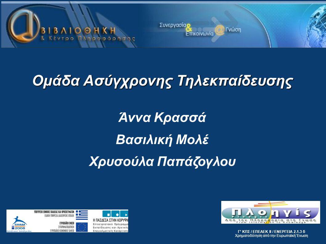 Γ' ΚΠΣ / ΕΠΕΑΕΚ ΙΙ / ΕΝΕΡΓΕΙΑ 2.1.3 δ Χρηματοδότηση από την Ευρωπαϊκή Ένωση Ομάδα Ασύγχρονης Τηλεκπαίδευσης Άννα Κρασσά Βασιλική Μολέ Χρυσούλα Παπάζογ