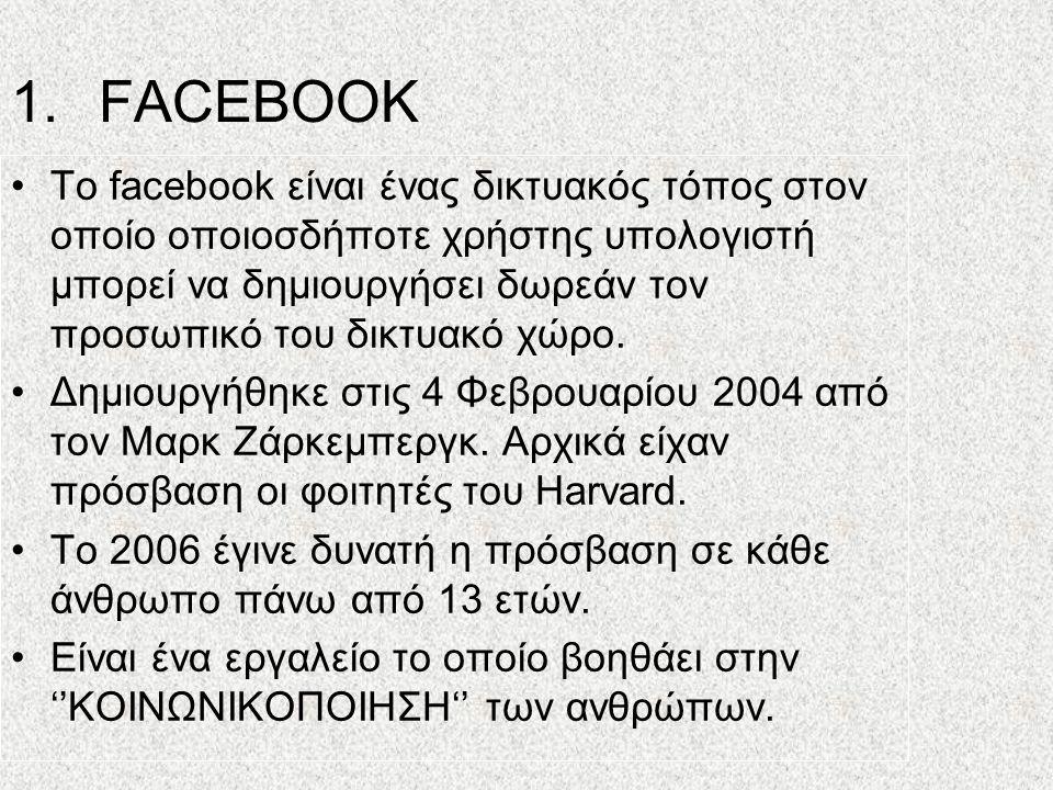 1.FACEBOOK •Το facebook είναι ένας δικτυακός τόπος στον οποίο οποιοσδήποτε χρήστης υπολογιστή μπορεί να δημιουργήσει δωρεάν τον προσωπικό του δικτυακό χώρο.