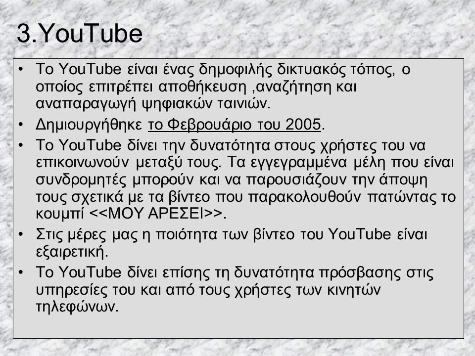 3.YouTube •Το YouTube είναι ένας δημοφιλής δικτυακός τόπος, ο οποίος επιτρέπει αποθήκευση,αναζήτηση και αναπαραγωγή ψηφιακών ταινιών.