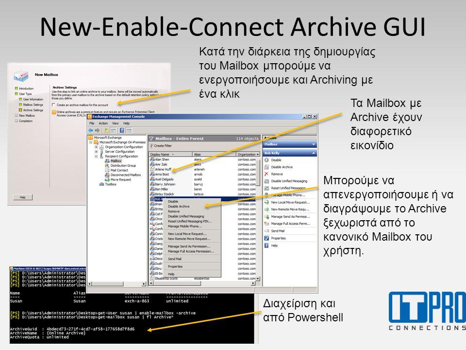 New-Enable-Connect Archive GUI Κατά την διάρκεια της δημιουργίας του Mailbox μπορούμε να ενεργοποιήσουμε και Archiving με ένα κλικ Τα Mailbox με Archive έχουν διαφορετικό εικονίδιο Μπορούμε να απενεργοποιήσουμε ή να διαγράψουμε το Archive ξεχωριστά από το κανονικό Mailbox του χρήστη.