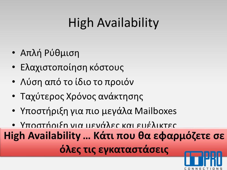 High Availability • Απλή Ρύθμιση • Ελαχιστοποίηση κόστους • Λύση από το ίδιο το προιόν • Ταχύτερος Χρόνος ανάκτησης • Υποστήριξη για πιο μεγάλα Mailboxes • Υποστήριξη για μεγάλες και ευέλικτες εγκαταστάσης High Availability … Κάτι που θα εφαρμόζετε σε όλες τις εγκαταστάσεις