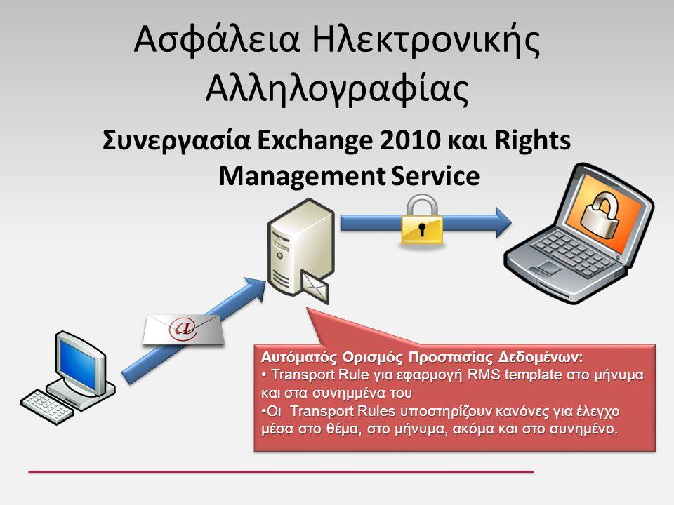 Ασφάλεια Ηλεκτρονικής Αλληλογραφίας Συνεργασία Exchange 2010 και Rights Management Service Αυτόματός Ορισμός Προστασίας Δεδομένων: • Transport Rule για εφαρμογή RMS template στο μήνυμα και στα συνημμένα του •Οι Transport Rules υποστηρίζουν κανόνες για έλεγχο μέσα στο θέμα, στο μήνυμα, ακόμα και στο συνημένο.
