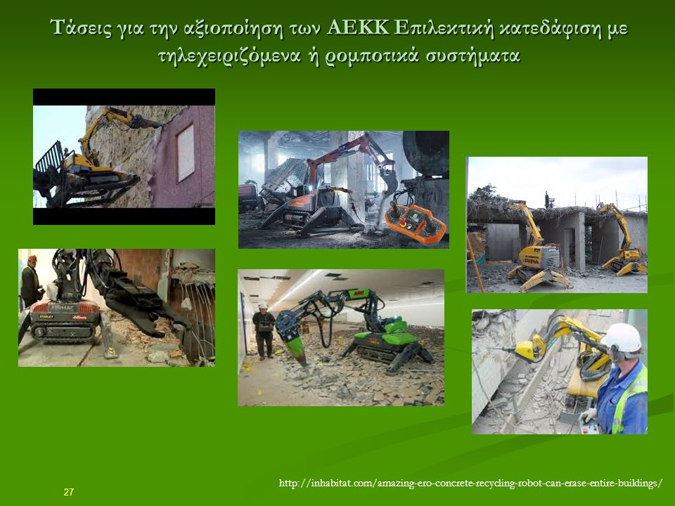 27 Τάσεις για την αξιοποίηση των ΑΕΚΚ Επιλεκτική κατεδάφιση με τηλεχειριζόμενα ή ρομποτικά συστήματα http://inhabitat.com/amazing-ero-concrete-recycli