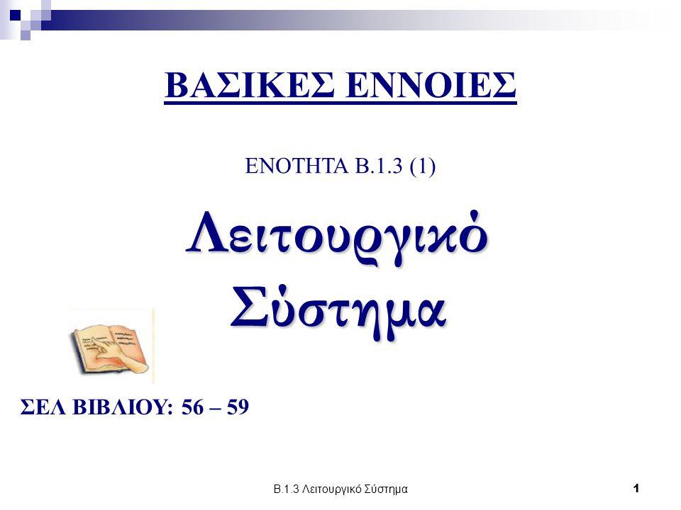 Β.1.3 Λειτουργικό Σύστημα1 ΒΑΣΙΚΕΣ ΕΝΝΟΙΕΣ ENOTHTA B.1.3 (1) Λειτουργικό Σύστημα ΣΕΛ ΒΙΒΛΙΟΥ: 56 – 59