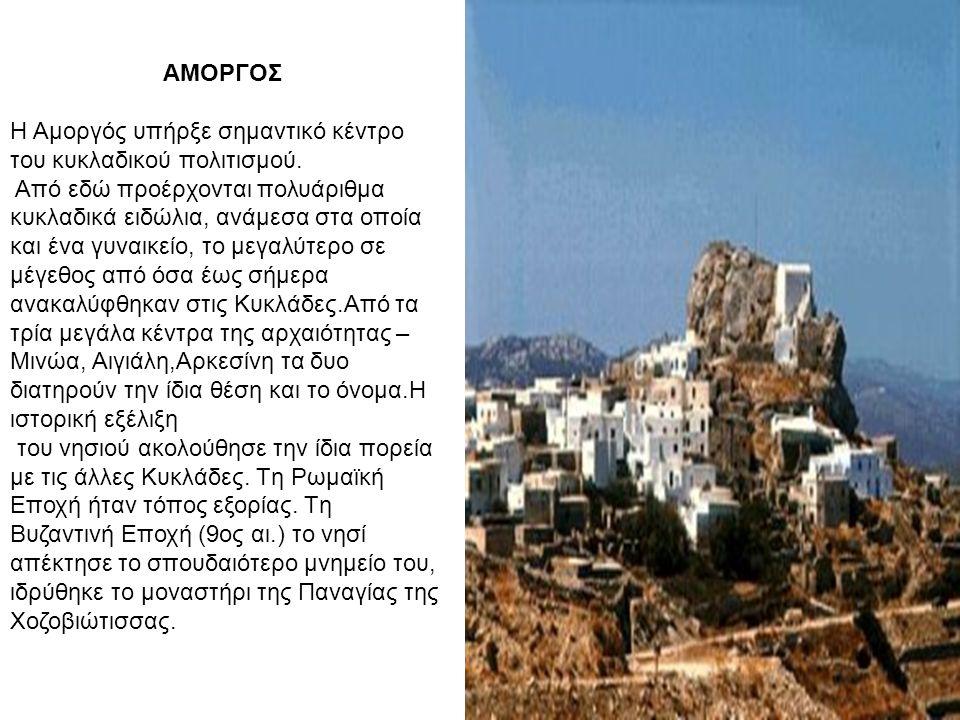 ΑΜΟΡΓΟΣ H Aμοργός υπήρξε σημαντικό κέντρο του κυκλαδικού πολιτισμού. Aπό εδώ προέρχονται πολυάριθμα κυκλαδικά ειδώλια, ανάμεσα στα οποία και ένα γυναι