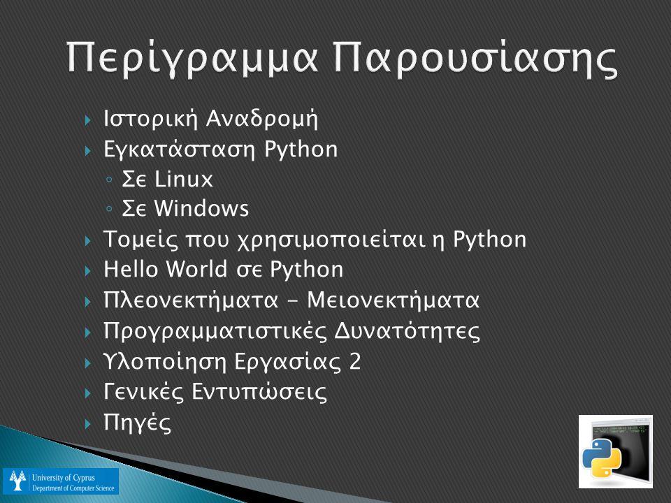  Ιστορική Αναδρομή  Εγκατάσταση Python ◦ Σε Linux ◦ Σε Windows  Τομείς που χρησιμοποιείται η Python  Hello World σε Python  Πλεονεκτήματα - Μειονεκτήματα  Προγραμματιστικές Δυνατότητες  Υλοποίηση Εργασίας 2  Γενικές Εντυπώσεις  Πηγές