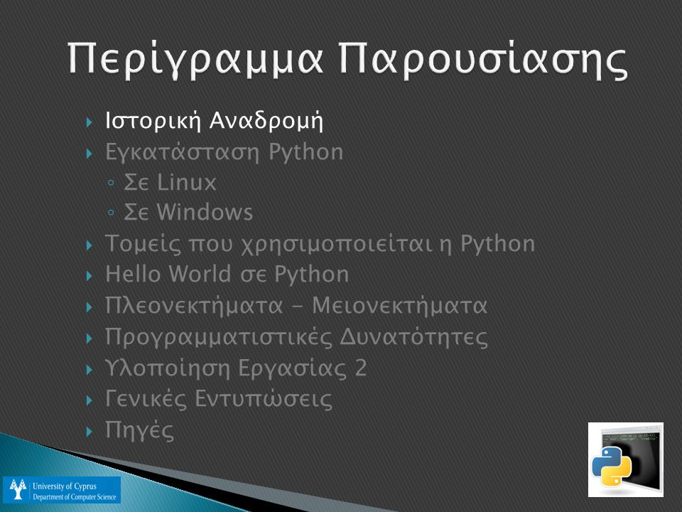  Ιστορική Αναδρομή  Εγκατάσταση Python ◦ Σε Linux ◦ Σε Windows  Οργανισμοί που χρησιμοποιούν Python  Hello World σε Python  Πλεονεκτήματα - Μειονέκτήματα  Προγραμματιστικές Δυνατότητες  Εργασία 2  Γενικές Εντυπώσεις  Πηγές