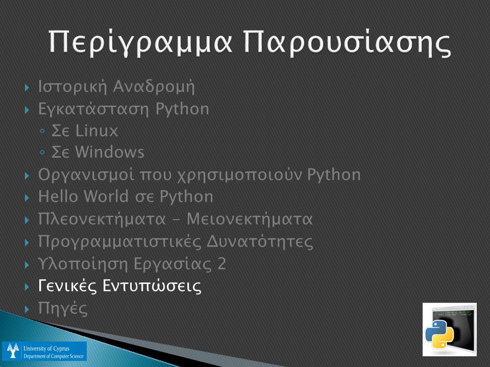  Ιστορική Αναδρομή  Εγκατάσταση Python ◦ Σε Linux ◦ Σε Windows  Οργανισμοί που χρησιμοποιούν Python  Hello World σε Python  Πλεονεκτήματα - Μειονεκτήματα  Προγραμματιστικές Δυνατότητες  Υλοποίηση Εργασίας 2  Γενικές Εντυπώσεις  Πηγές
