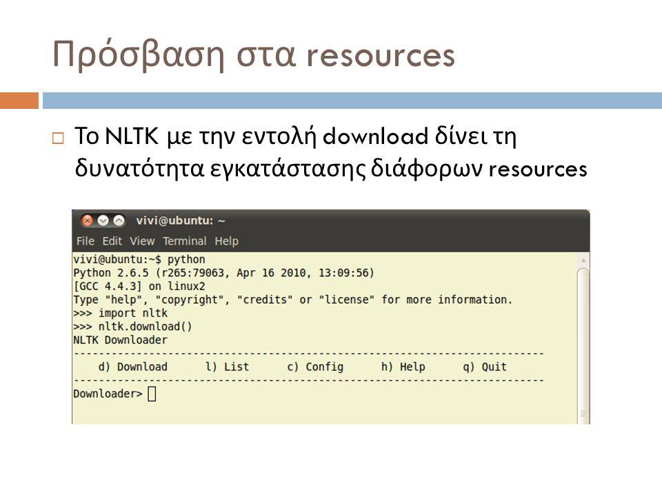 Πρόσβαση στα resources  Το NLTK με την εντολή download δίνει τη δυνατότητα εγκατάστασης διάφορων resources