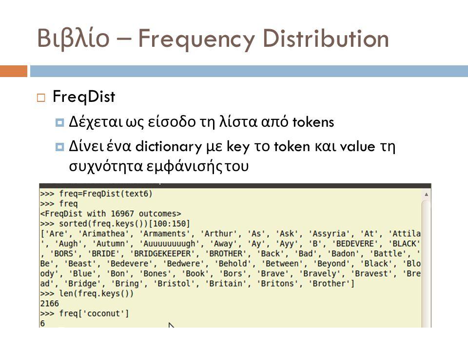 Βιβλίο – Frequency Distribution  FreqDist  Δέχεται ως είσοδο τη λίστα από tokens  Δίνει ένα dictionary με key το token και value τη συχνότητα εμφάνισής του