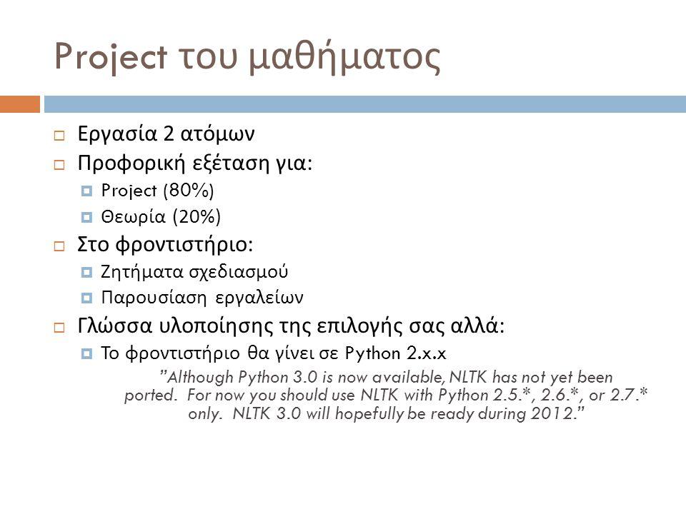 Project του μαθήματος  Εργασία 2 ατόμων  Προφορική εξέταση για :  Project (80%)  Θεωρία (20%)  Στο φροντιστήριο :  Ζητήματα σχεδιασμού  Παρουσίαση εργαλείων  Γλώσσα υλοποίησης της επιλογής σας αλλά :  Το φροντιστήριο θα γίνει σε Python 2.x.x Although Python 3.0 is now available, NLTK has not yet been ported.