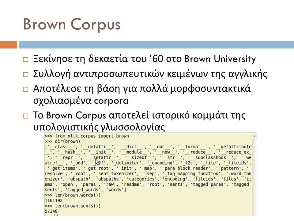 Brown Corpus  Ξεκίνησε τη δεκαετία του '60 στο Brown University  Συλλογή αντιπροσωπευτικών κειμένων της αγγλικής  Αποτέλεσε τη βάση για πολλά μορφοσυντακτικά σχολιασμένα corpora  Το Brown Corpus αποτελεί ιστορικό κομμάτι της υπολογιστικής γλωσσολογίας