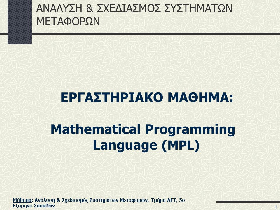 Μάθημα: Ανάλυση & Σχεδιασμός Συστημάτων Μεταφορών, Τμήμα ΔΕΤ, 5ο Εξάμηνο Σπουδών ΑΝΑΛΥΣΗ & ΣΧΕΔΙΑΣΜΟΣ ΣΥΣΤΗΜΑΤΩΝ ΜΕΤΑΦΟΡΩΝ ΕΡΓΑΣΤΗΡΙΑΚΟ ΜΑΘΗΜΑ: Mathematical Programming Language (MPL) 1