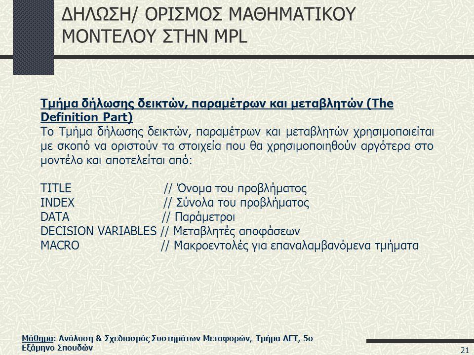 Μάθημα: Ανάλυση & Σχεδιασμός Συστημάτων Μεταφορών, Τμήμα ΔΕΤ, 5ο Εξάμηνο Σπουδών ΔΗΛΩΣΗ/ ΟΡΙΣΜΟΣ ΜΑΘΗΜΑΤΙΚΟΥ ΜΟΝΤΕΛΟΥ ΣΤΗΝ MPL Τμήμα δήλωσης δεικτών, παραμέτρων και μεταβλητών (The Definition Part) Το Τμήμα δήλωσης δεικτών, παραμέτρων και μεταβλητών χρησιμοποιείται με σκοπό να οριστούν τα στοιχεία που θα χρησιμοποιηθούν αργότερα στο μοντέλο και αποτελείται από: TITLE // Όνομα του προβλήματος INDEX // Σύνολα του προβλήματος DATA // Παράμετροι DECISION VARIABLES // Μεταβλητές αποφάσεων MACRO // Μακροεντολές για επαναλαμβανόμενα τμήματα 21