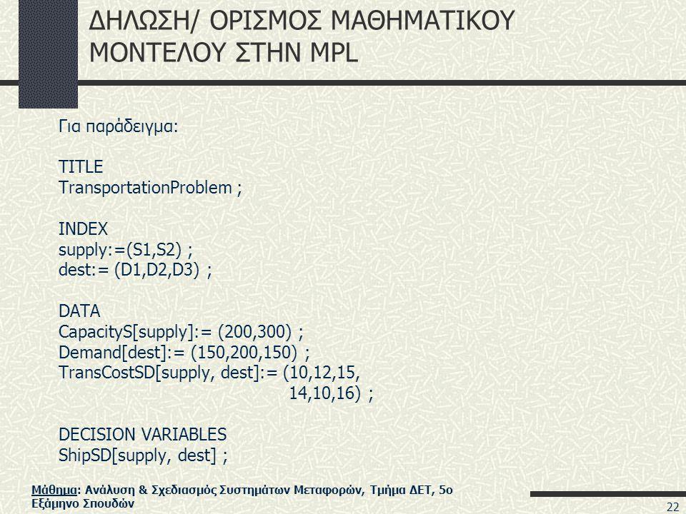 Μάθημα: Ανάλυση & Σχεδιασμός Συστημάτων Μεταφορών, Τμήμα ΔΕΤ, 5ο Εξάμηνο Σπουδών ΔΗΛΩΣΗ/ ΟΡΙΣΜΟΣ ΜΑΘΗΜΑΤΙΚΟΥ ΜΟΝΤΕΛΟΥ ΣΤΗΝ MPL Για παράδειγμα: TITLE TransportationProblem ; INDEX supply:=(S1,S2) ; dest:= (D1,D2,D3) ; DATA CapacityS[supply]:= (200,300) ; Demand[dest]:= (150,200,150) ; TransCostSD[supply, dest]:= (10,12,15, 14,10,16) ; DECISION VARIABLES ShipSD[supply, dest] ; 22