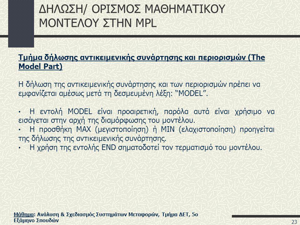 Μάθημα: Ανάλυση & Σχεδιασμός Συστημάτων Μεταφορών, Τμήμα ΔΕΤ, 5ο Εξάμηνο Σπουδών ΔΗΛΩΣΗ/ ΟΡΙΣΜΟΣ ΜΑΘΗΜΑΤΙΚΟΥ ΜΟΝΤΕΛΟΥ ΣΤΗΝ MPL Τμήμα δήλωσης αντικειμενικής συνάρτησης και περιορισμών (The Model Part) Η δήλωση της αντικειμενικής συνάρτησης και των περιορισμών πρέπει να εμφανίζεται αμέσως μετά τη δεσμευμένη λέξη: MODEL .