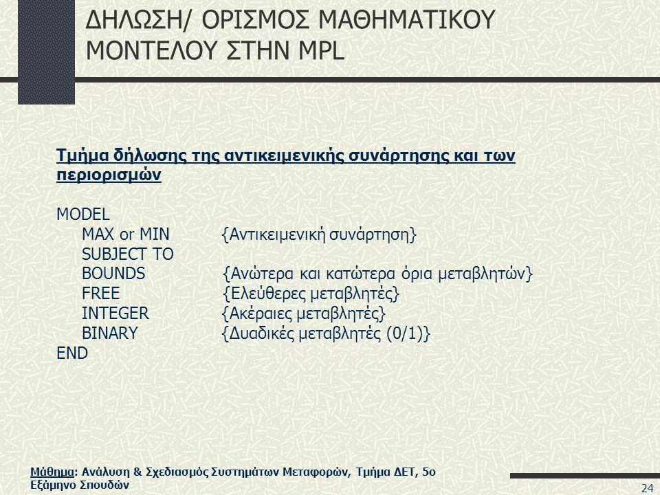 Μάθημα: Ανάλυση & Σχεδιασμός Συστημάτων Μεταφορών, Τμήμα ΔΕΤ, 5ο Εξάμηνο Σπουδών ΔΗΛΩΣΗ/ ΟΡΙΣΜΟΣ ΜΑΘΗΜΑΤΙΚΟΥ ΜΟΝΤΕΛΟΥ ΣΤΗΝ MPL Τμήμα δήλωσης της αντικειμενικής συνάρτησης και των περιορισμών MODEL MAX or MIN {Αντικειμενική συνάρτηση} SUBJECT TO BOUNDS {Ανώτερα και κατώτερα όρια μεταβλητών} FREE {Ελεύθερες μεταβλητές} INTEGER {Ακέραιες μεταβλητές} BINARY {Δυαδικές μεταβλητές (0/1)} END 24