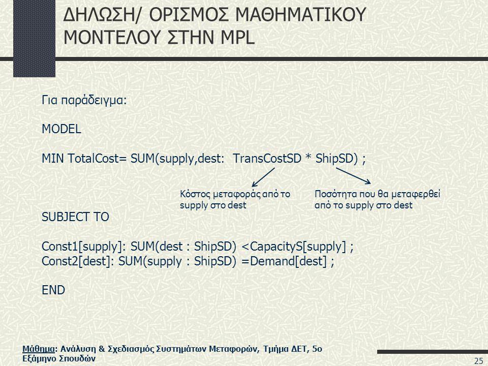 Μάθημα: Ανάλυση & Σχεδιασμός Συστημάτων Μεταφορών, Τμήμα ΔΕΤ, 5ο Εξάμηνο Σπουδών ΔΗΛΩΣΗ/ ΟΡΙΣΜΟΣ ΜΑΘΗΜΑΤΙΚΟΥ ΜΟΝΤΕΛΟΥ ΣΤΗΝ MPL Για παράδειγμα: MODEL MIN TotalCost= SUM(supply,dest: TransCostSD * ShipSD) ; SUBJECT TO Const1[supply]: SUM(dest : ShipSD) <CapacityS[supply] ; Const2[dest]: SUM(supply : ShipSD) =Demand[dest] ; END Κόστος μεταφοράς από το supply στο dest Ποσότητα που θα μεταφερθεί από το supply στο dest 25