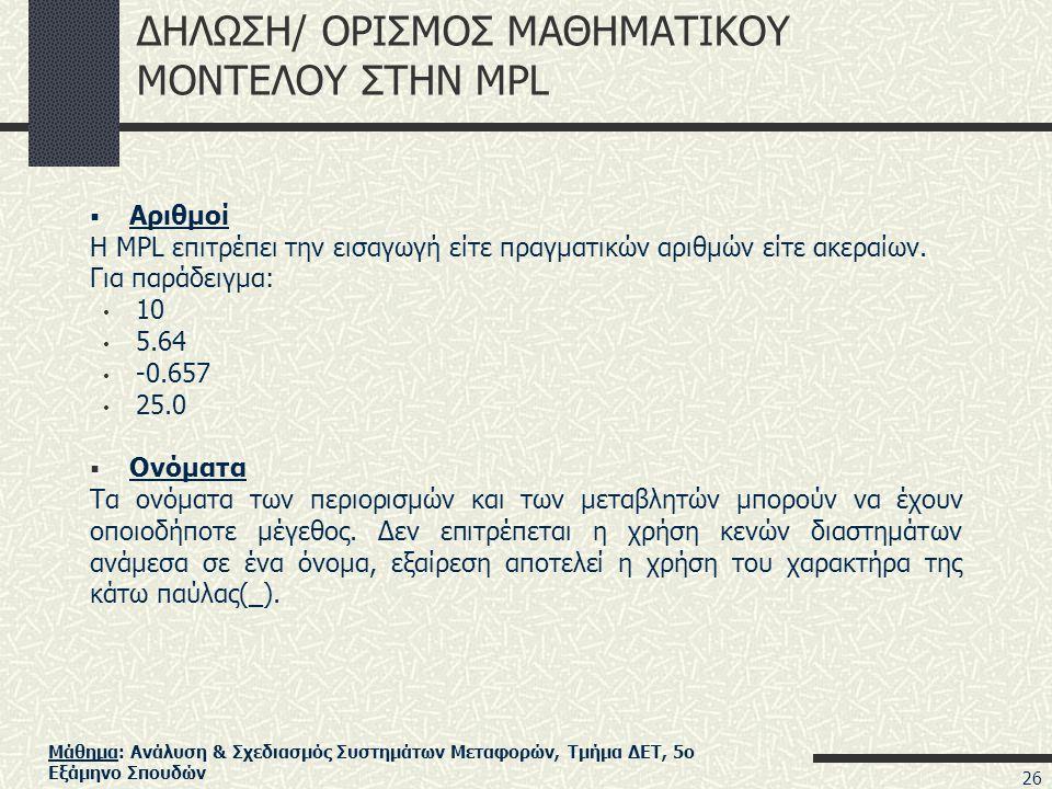 Μάθημα: Ανάλυση & Σχεδιασμός Συστημάτων Μεταφορών, Τμήμα ΔΕΤ, 5ο Εξάμηνο Σπουδών ΔΗΛΩΣΗ/ ΟΡΙΣΜΟΣ ΜΑΘΗΜΑΤΙΚΟΥ ΜΟΝΤΕΛΟΥ ΣΤΗΝ MPL  Αριθμοί H MPL επιτρέπει την εισαγωγή είτε πραγματικών αριθμών είτε ακεραίων.