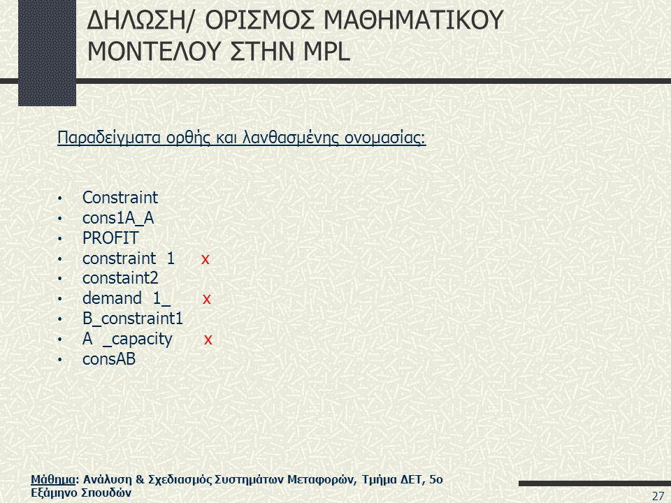 Μάθημα: Ανάλυση & Σχεδιασμός Συστημάτων Μεταφορών, Τμήμα ΔΕΤ, 5ο Εξάμηνο Σπουδών ΔΗΛΩΣΗ/ ΟΡΙΣΜΟΣ ΜΑΘΗΜΑΤΙΚΟΥ ΜΟΝΤΕΛΟΥ ΣΤΗΝ MPL Παραδείγματα ορθής και λανθασμένης ονομασίας: • Constraint • cons1A_A • PROFIT • constraint 1 x • constaint2 • demand 1_ x • B_constraint1 • A _capacity x • consAB 27