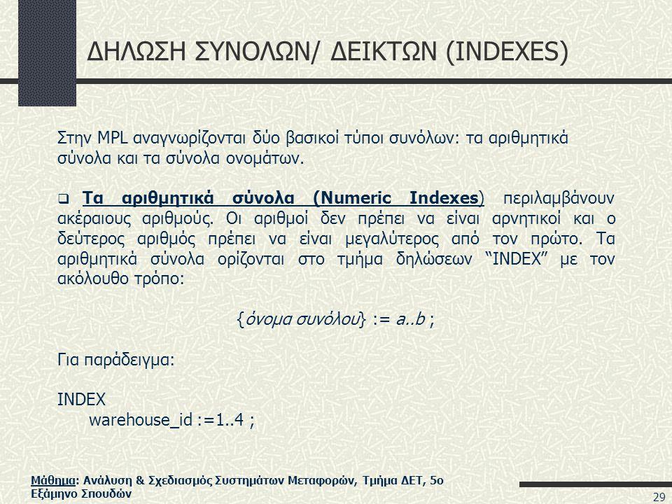 Μάθημα: Ανάλυση & Σχεδιασμός Συστημάτων Μεταφορών, Τμήμα ΔΕΤ, 5ο Εξάμηνο Σπουδών ΔΗΛΩΣΗ ΣΥΝΟΛΩΝ/ ΔΕΙΚΤΩΝ (INDEXES) Στην MPL αναγνωρίζονται δύο βασικοί τύποι συνόλων: τα αριθμητικά σύνολα και τα σύνολα ονομάτων.