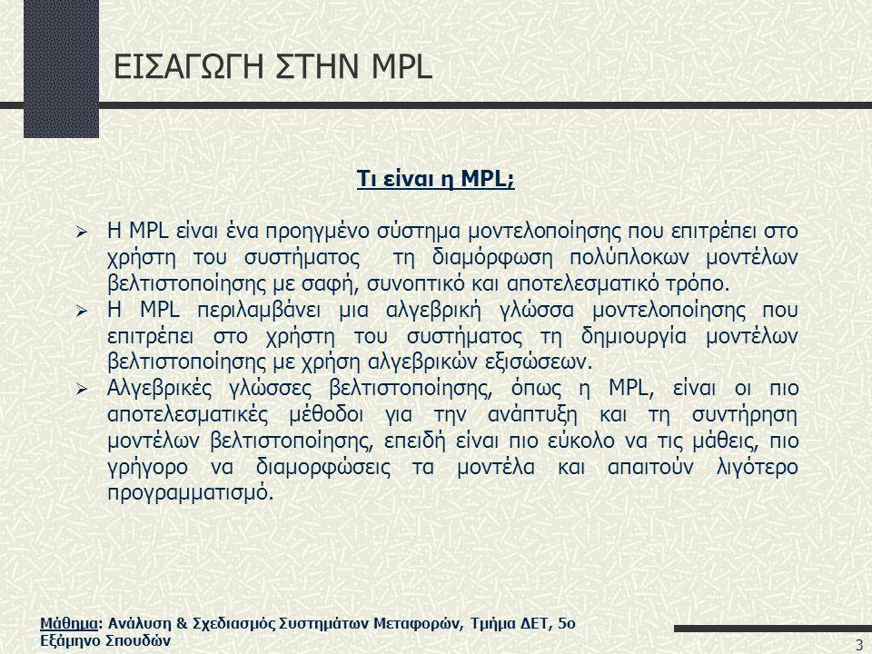 Μάθημα: Ανάλυση & Σχεδιασμός Συστημάτων Μεταφορών, Τμήμα ΔΕΤ, 5ο Εξάμηνο Σπουδών ΕΙΣΑΓΩΓΗ ΣΤΗΝ MPL Τι είναι η MPL;  Η MPL είναι ένα προηγμένο σύστημα μοντελοποίησης που επιτρέπει στο χρήστη του συστήματος τη διαμόρφωση πολύπλοκων μοντέλων βελτιστοποίησης με σαφή, συνοπτικό και αποτελεσματικό τρόπο.